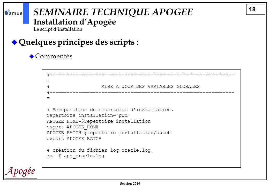 18 Apogée Session 2010 SEMINAIRE TECHNIQUE APOGEE Installation dApogée Le script dinstallation Quelques principes des scripts : Commentés #===========