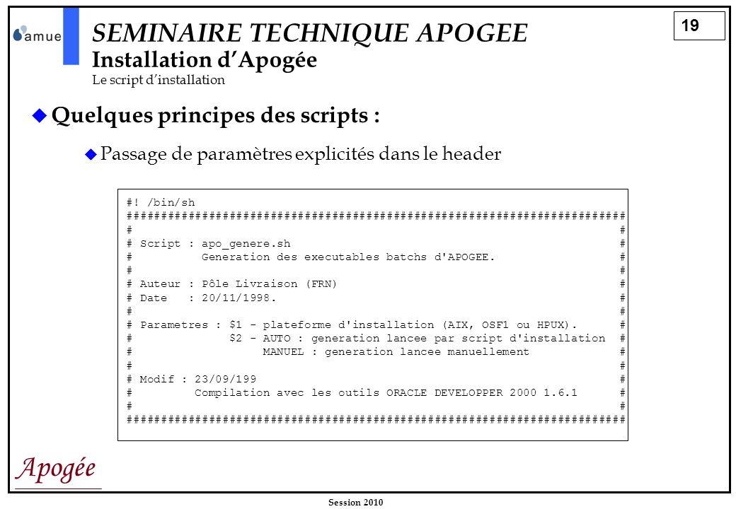 19 Apogée Session 2010 SEMINAIRE TECHNIQUE APOGEE Installation dApogée Le script dinstallation Quelques principes des scripts : Passage de paramètres