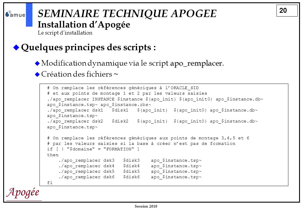20 Apogée Session 2010 SEMINAIRE TECHNIQUE APOGEE Installation dApogée Le script dinstallation Quelques principes des scripts : apo_remplacer Modifica