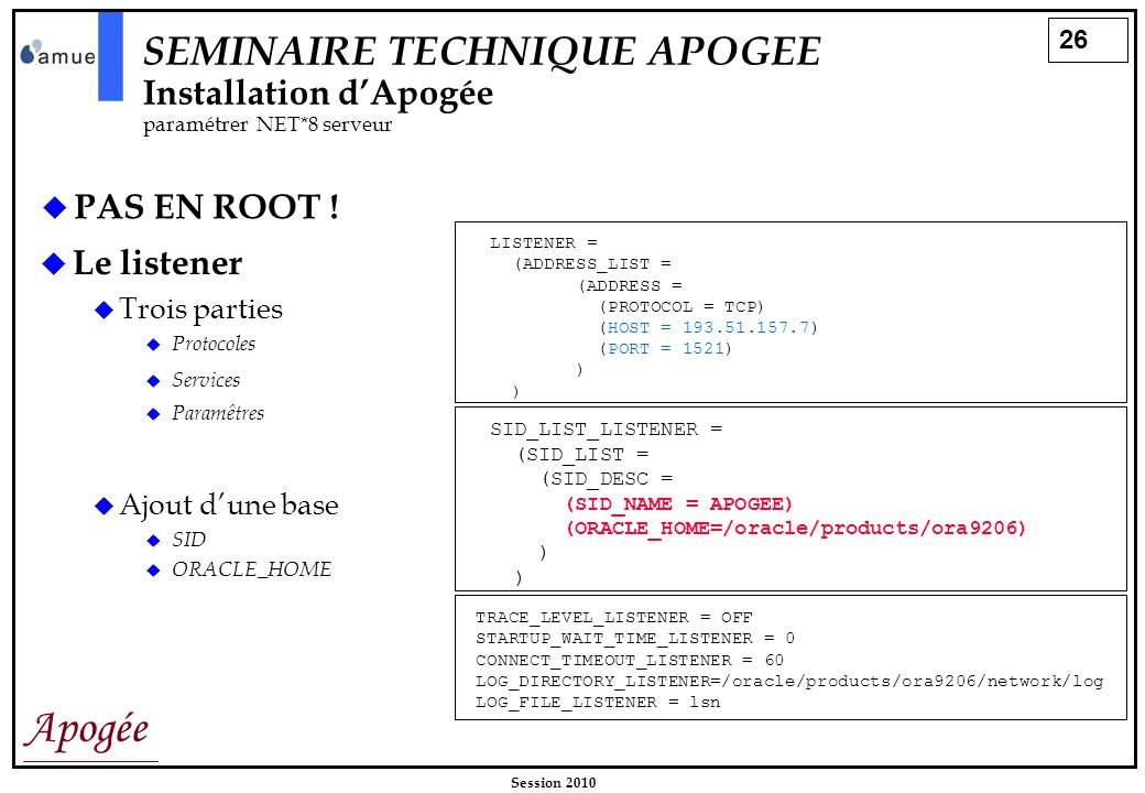 26 Apogée Session 2010 PAS EN ROOT ! Le listener Trois parties Protocoles LISTENER = (ADDRESS_LIST = (ADDRESS = (PROTOCOL = TCP) (HOST = 193.51.157.7)