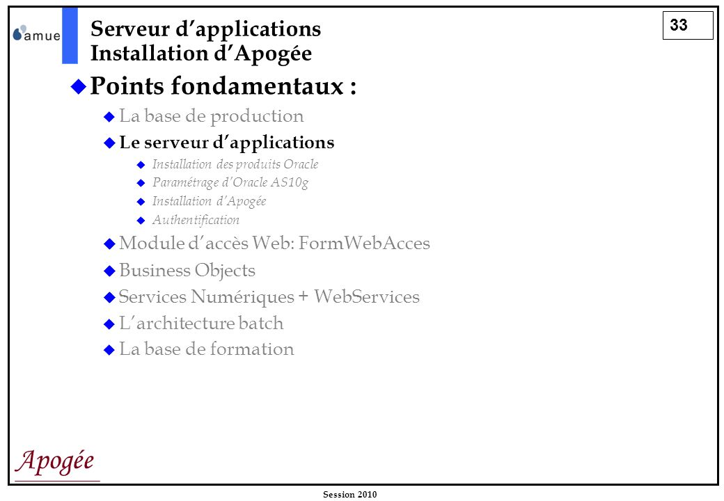 33 Apogée Session 2010 Points fondamentaux : La base de production Le serveur dapplications Installation des produits Oracle Paramétrage dOracle AS10g