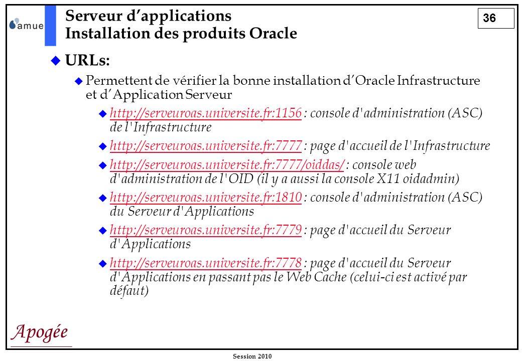 36 Apogée Session 2010 URLs: Permettent de vérifier la bonne installation dOracle Infrastructure et dApplication Serveur http://serveuroas.universite.