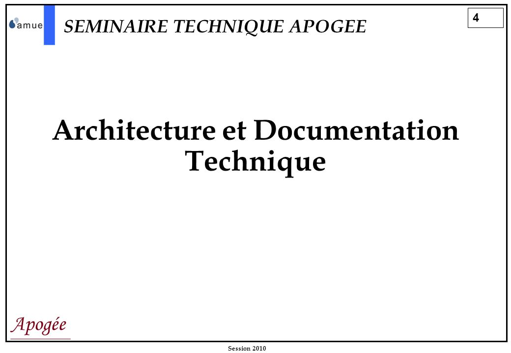 4 Apogée Session 2010 Architecture et Documentation Technique SEMINAIRE TECHNIQUE APOGEE