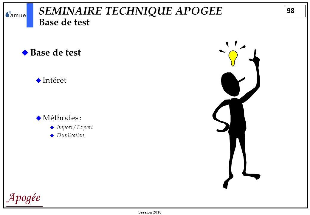 98 Apogée Session 2010 SEMINAIRE TECHNIQUE APOGEE Base de test Base de test Intérêt Méthodes : Import / Export Duplication
