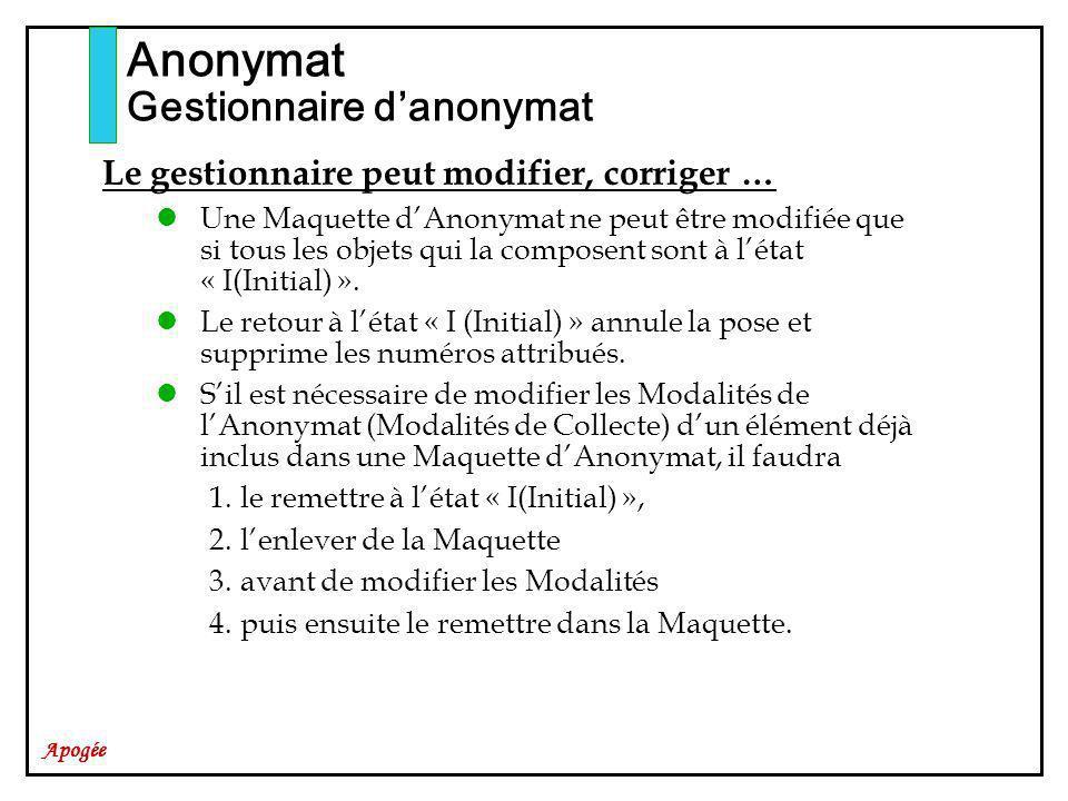 Apogée Anonymat Gestionnaire danonymat Le gestionnaire peut modifier, corriger … Une Maquette dAnonymat ne peut être modifiée que si tous les objets qui la composent sont à létat « I(Initial) ».