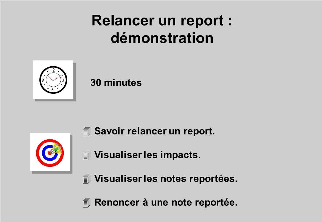 Relancer un report : démonstration 12 6 3 9 30 minutes 4Savoir relancer un report.
