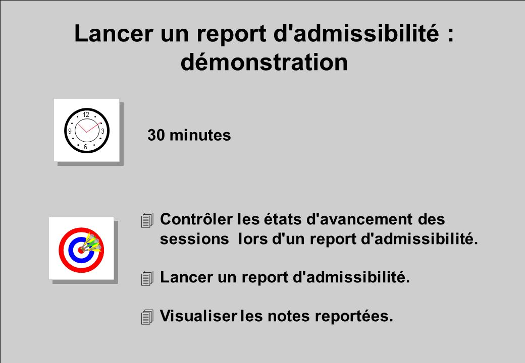 Lancer un report d admissibilité : démonstration 12 6 3 9 30 minutes 4Contrôler les états d avancement des sessions lors d un report d admissibilité.