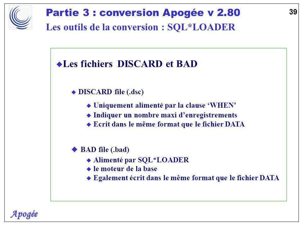 Apogée Partie 3 : conversion Apogée v 2.80 39 u Les fichiers DISCARD et BAD u DISCARD file (.dsc) u Uniquement alimenté par la clause WHEN u Indiquer