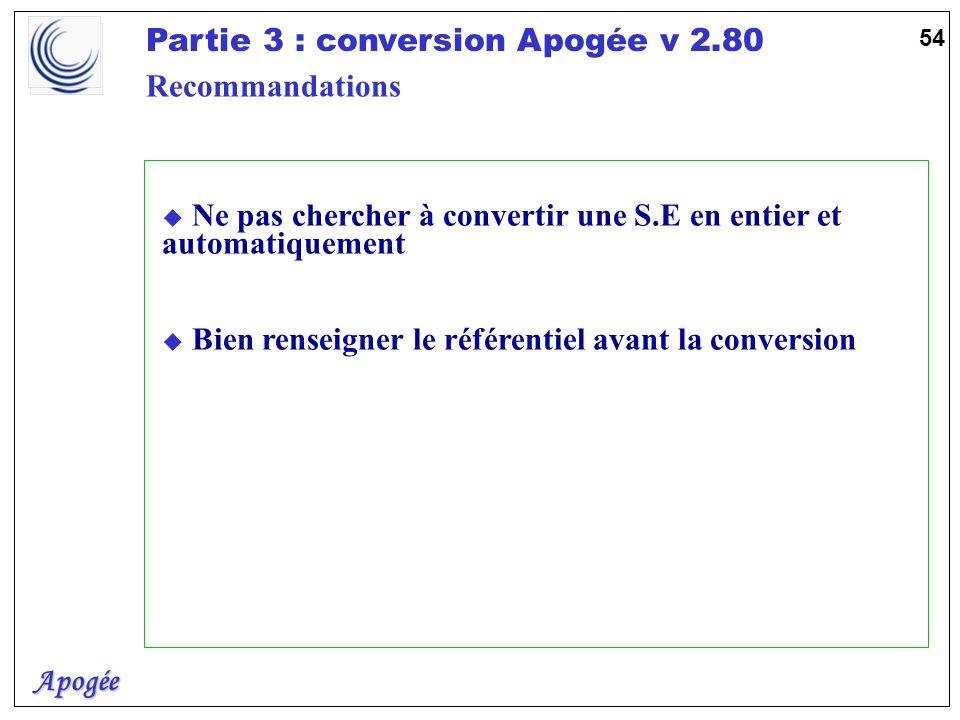 Apogée Partie 3 : conversion Apogée v 2.80 54 u Ne pas chercher à convertir une S.E en entier et automatiquement u Bien renseigner le référentiel avan