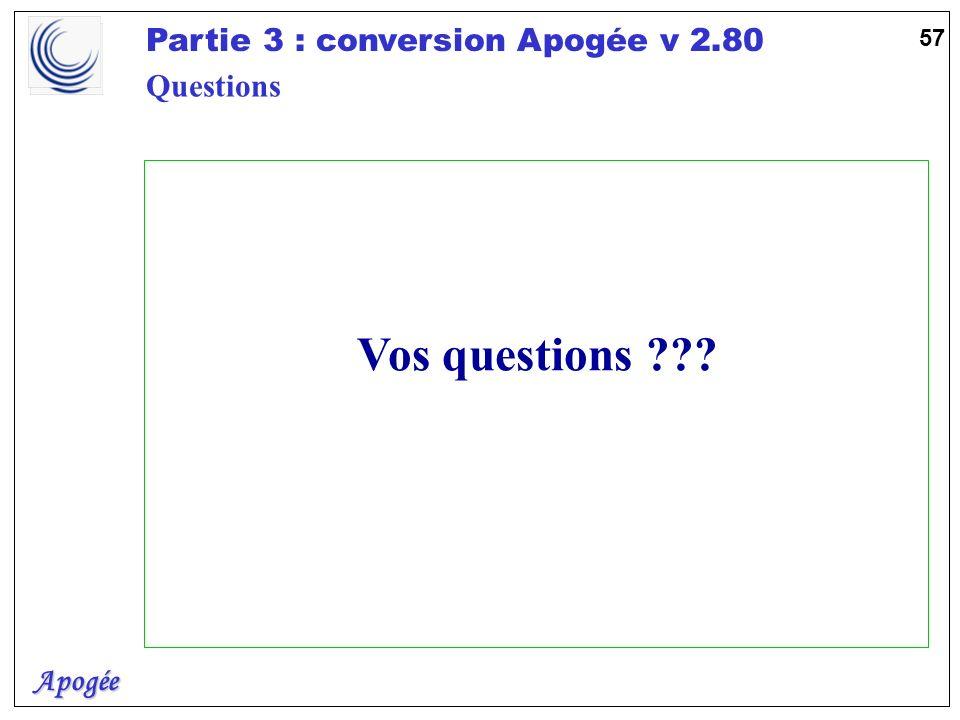 Apogée Partie 3 : conversion Apogée v 2.80 57 Vos questions ??? Questions
