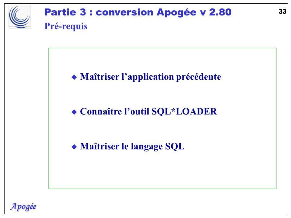 Apogée Partie 3 : conversion Apogée v 2.80 33 u Maîtriser lapplication précédente u Connaître loutil SQL*LOADER u Maîtriser le langage SQL Pré-requis