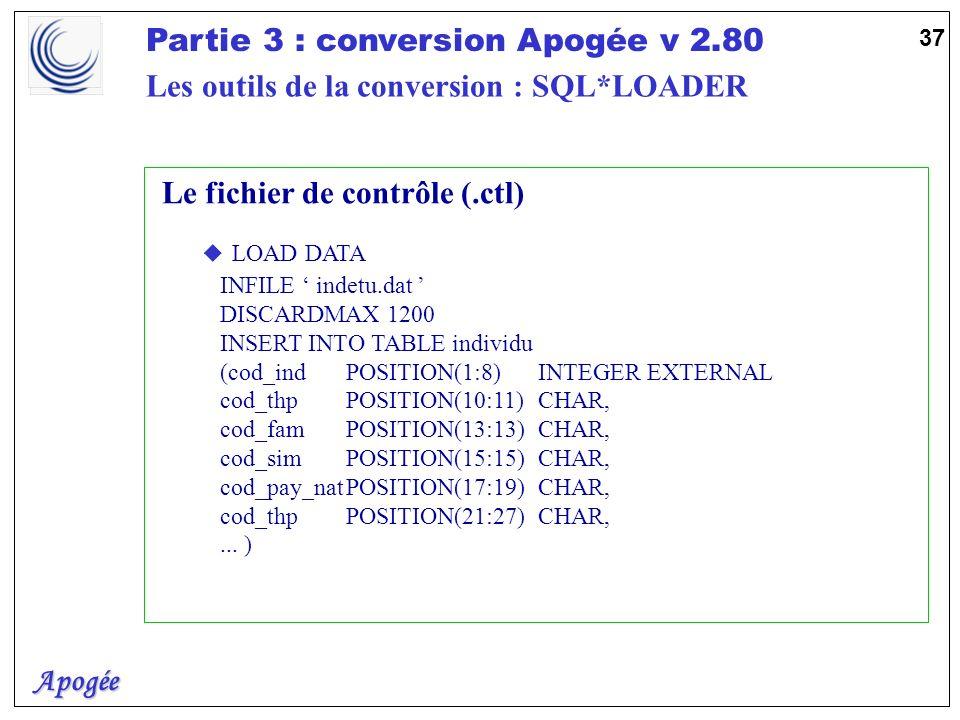 Apogée Partie 3 : conversion Apogée v 2.80 37 Le fichier de contrôle (.ctl) u LOAD DATA INFILE indetu.dat DISCARDMAX 1200 INSERT INTO TABLE individu (
