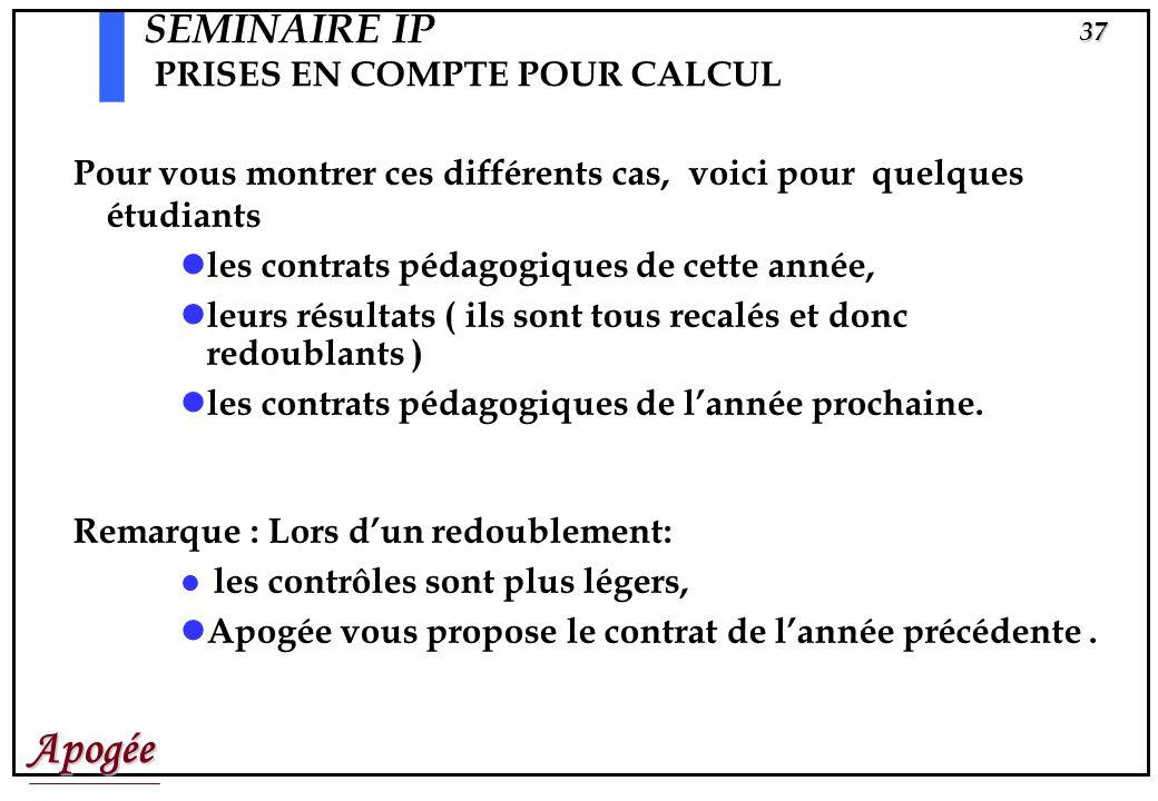 Apogée36 SEMINAIRE IP PRISES EN COMPTE POUR CALCUL Dans ces cas, Apogée vous «propose» une Prise en Compte pour Calcul ( P.R.C.) que vous ou létudiant
