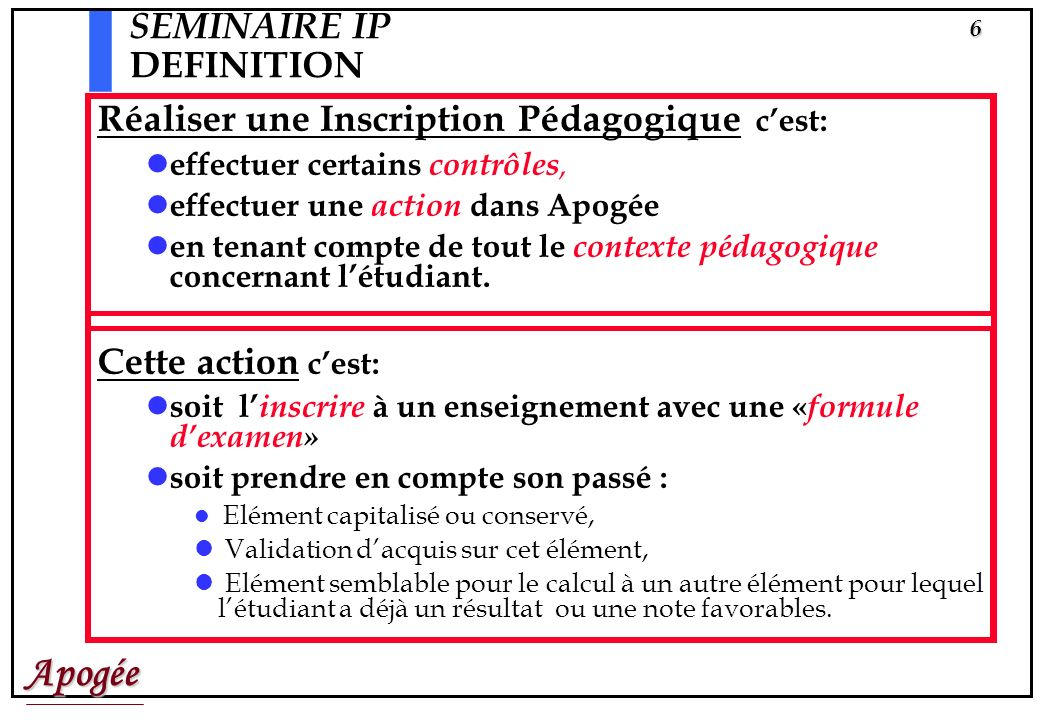 Apogée5 SEMINAIRE IP DEFINITION Le terme dInscriptions Pédagogiques (IP) désigne le processus qui permet de « croiser » Loffre de formation (S.E) Les
