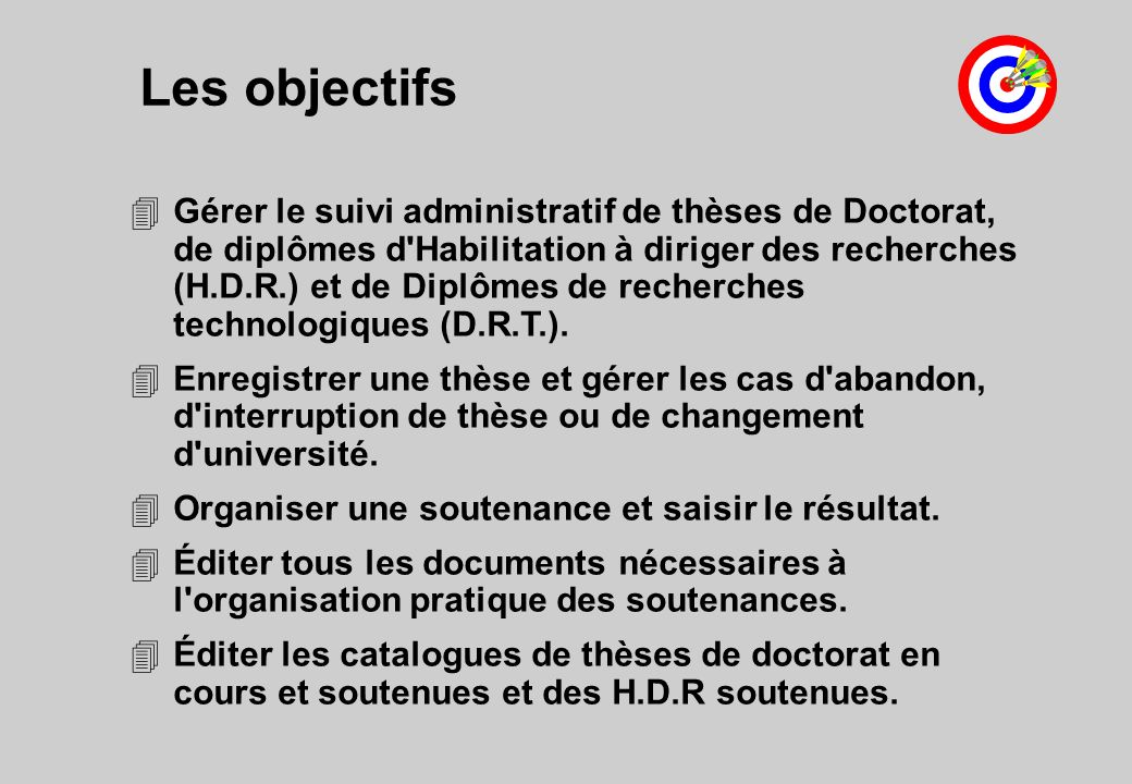 Les objectifs 4Gérer le suivi administratif de thèses de Doctorat, de diplômes d Habilitation à diriger des recherches (H.D.R.) et de Diplômes de recherches technologiques (D.R.T.).