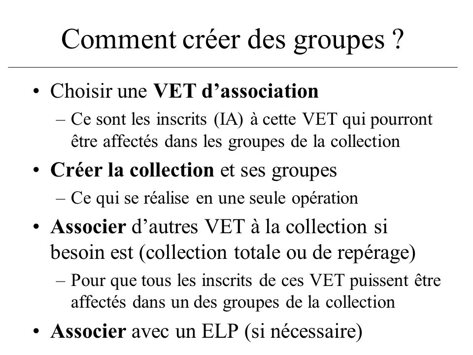 Comment créer des groupes ? Choisir une VET dassociation –Ce sont les inscrits (IA) à cette VET qui pourront être affectés dans les groupes de la coll
