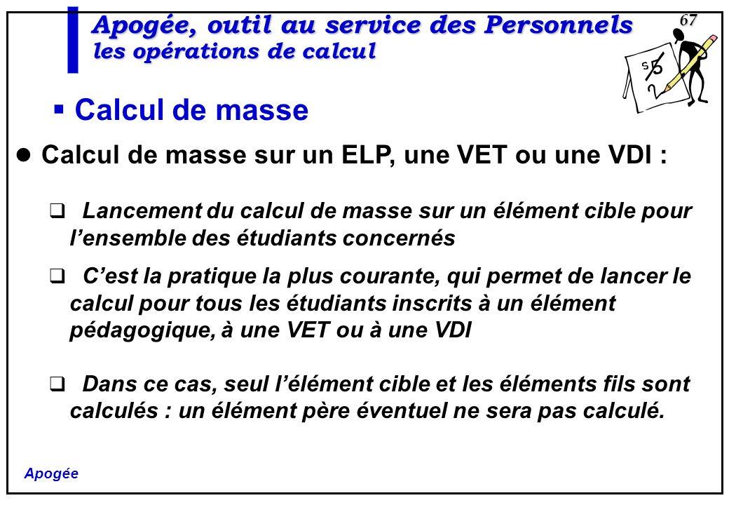 Apogée 67 Apogée, outil au service des Personnels les opérations de calcul Calcul de masse Calcul de masse sur un ELP, une VET ou une VDI : Lancement