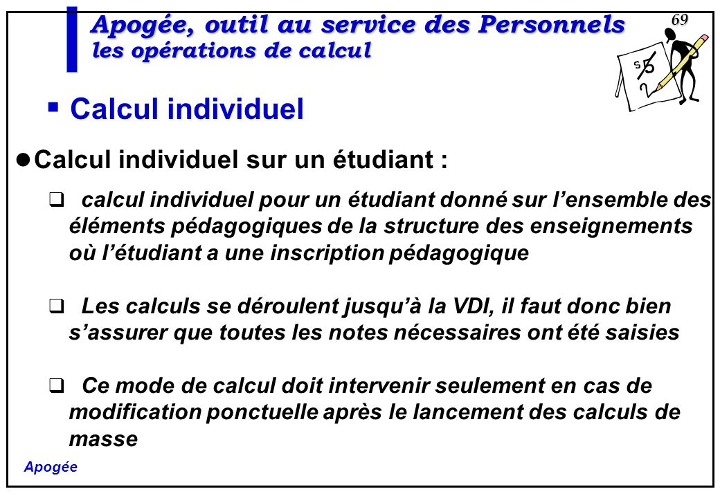 Apogée 69 Apogée, outil au service des Personnels les opérations de calcul Calcul individuel Calcul individuel sur un étudiant : calcul individuel pou