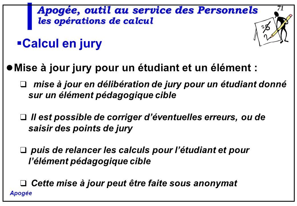 Apogée 71 Apogée, outil au service des Personnels les opérations de calcul Calcul en jury Mise à jour jury pour un étudiant et un élément : mise à jou