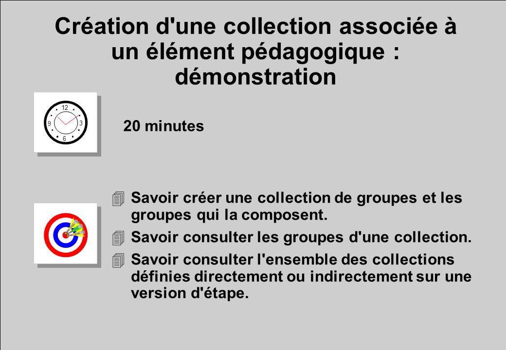 Création d une collection associée à un élément pédagogique : démonstration 12 6 3 9 20 minutes 4Savoir créer une collection de groupes et les groupes qui la composent.