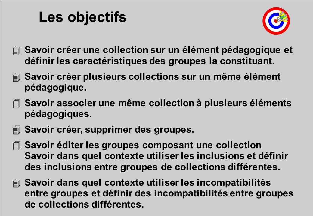 Les objectifs 4Savoir créer une collection sur un élément pédagogique et définir les caractéristiques des groupes la constituant.