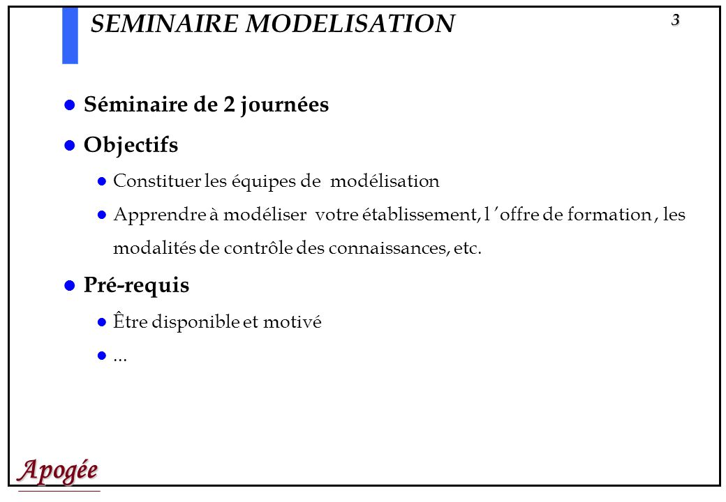 Apogée3 SEMINAIRE MODELISATION Séminaire de 2 journées Objectifs Constituer les équipes de modélisation Apprendre à modéliser votre établissement, l offre de formation, les modalités de contrôle des connaissances, etc.