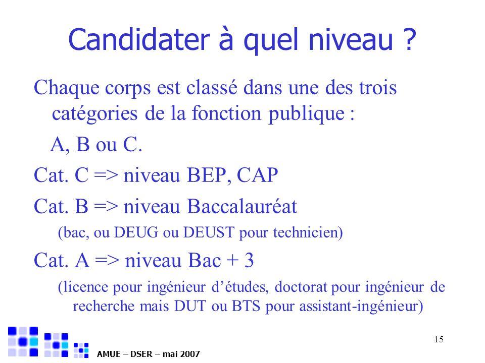 AMUE – DSER – mai 2007 15 Chaque corps est classé dans une des trois catégories de la fonction publique : A, B ou C. Cat. C => niveau BEP, CAP Cat. B