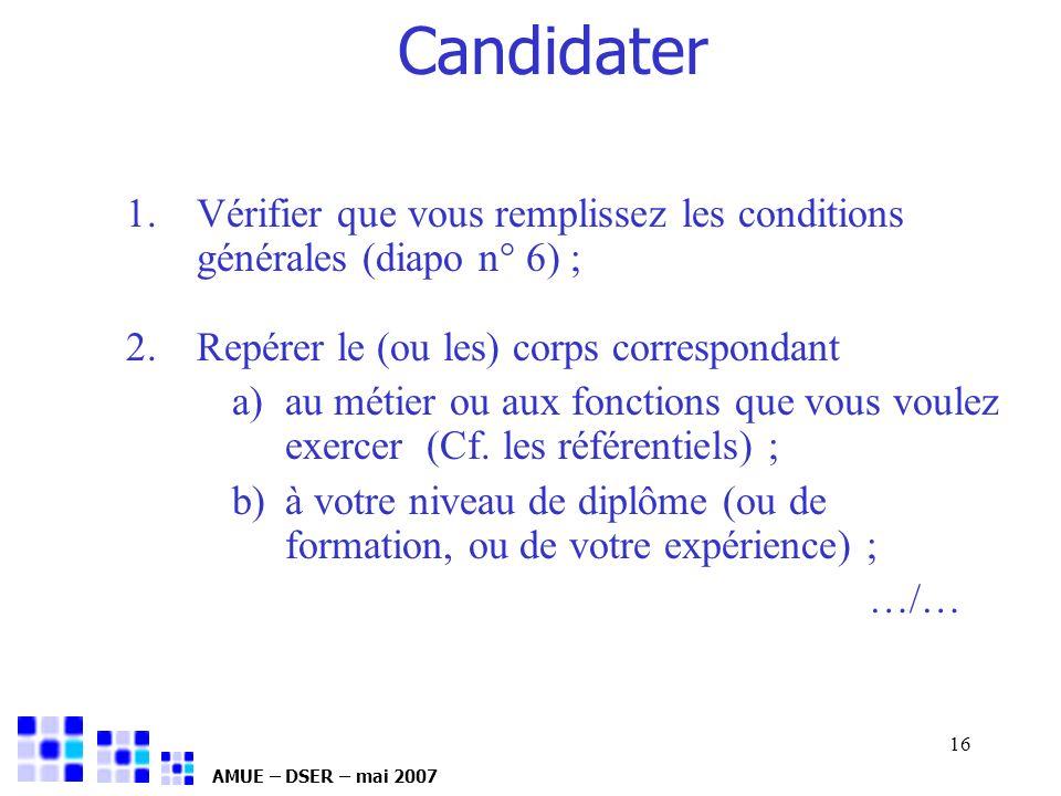 AMUE – DSER – mai 2007 16 Candidater 1.Vérifier que vous remplissez les conditions générales (diapo n° 6) ; 2.Repérer le (ou les) corps correspondant