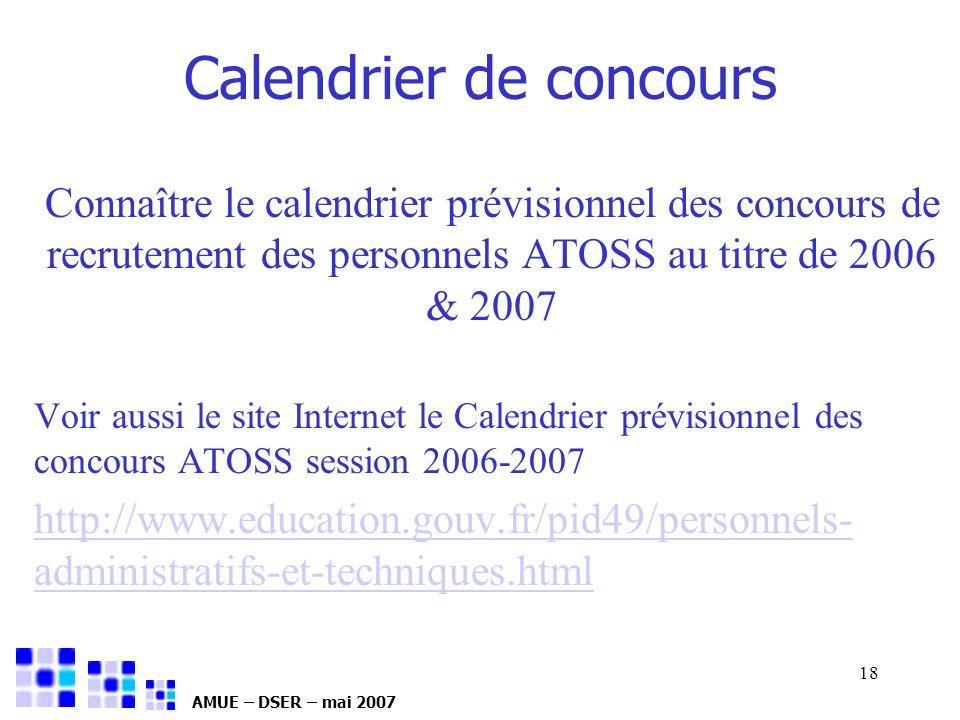 AMUE – DSER – mai 2007 18 Calendrier de concours Connaître le calendrier prévisionnel des concours de recrutement des personnels ATOSS au titre de 200