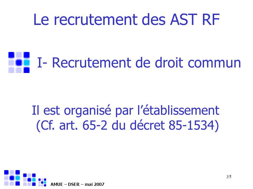 AMUE – DSER – mai 2007 35 I- Recrutement de droit commun Le recrutement des AST RF Il est organisé par létablissement (Cf. art. 65-2 du décret 85-1534