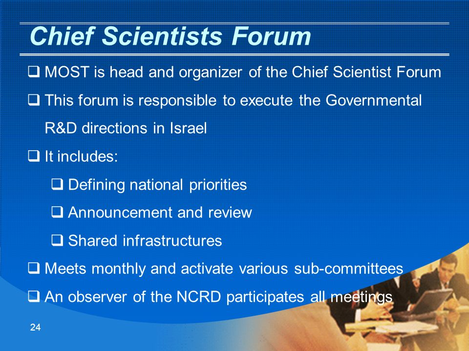23 Governmental Funding In Israel Mandatory for success in science and technology - Excellence Encouraging the excellence is carried out by various organizations: OrganizationPriority byType of R&D Ministry of EducationAcademic excellenceBasic Sciences Ministry of Industry, Trade & Labor Commercial excellenceApplied and commercial Ministry of Science and other Governmental Ministries National prioritiesApplied infrastructure Only the Ministry of Science and its related Chief Scientists prioritize their funds per national priorities and long term scientific vision