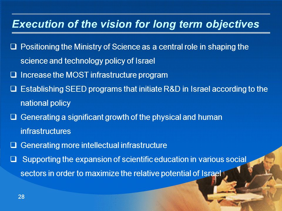 27 Vision in Science and Technology Israel as a small country cannot invest in all Spectrums of R&D. There is a need for a national professional guidi