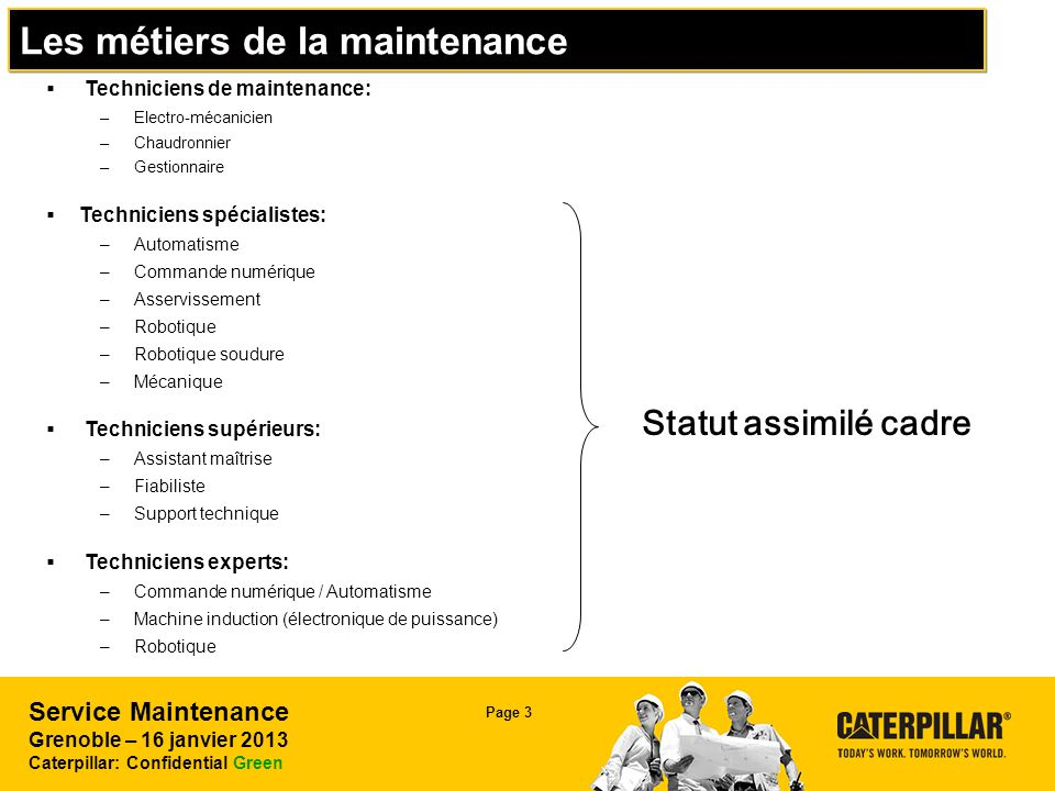 Service Maintenance Grenoble – 16 janvier 2013 Caterpillar: Confidential Green Page 3 Les métiers de la maintenance Statut assimilé cadre Techniciens