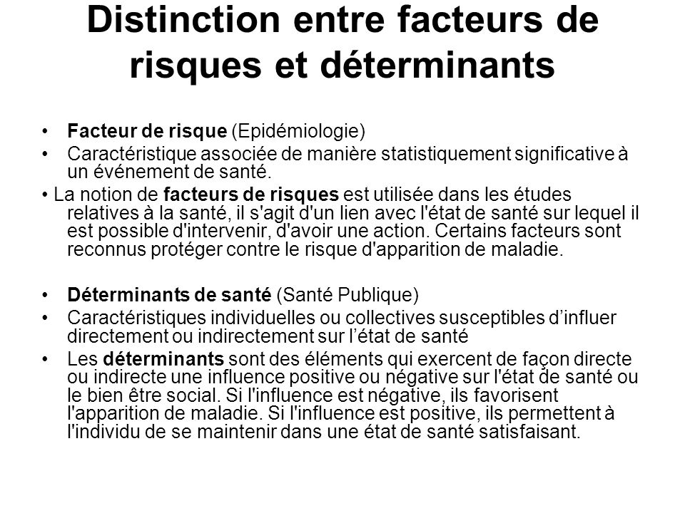 Distinction entre facteurs de risques et déterminants Facteur de risque (Epidémiologie) Caractéristique associée de manière statistiquement significat