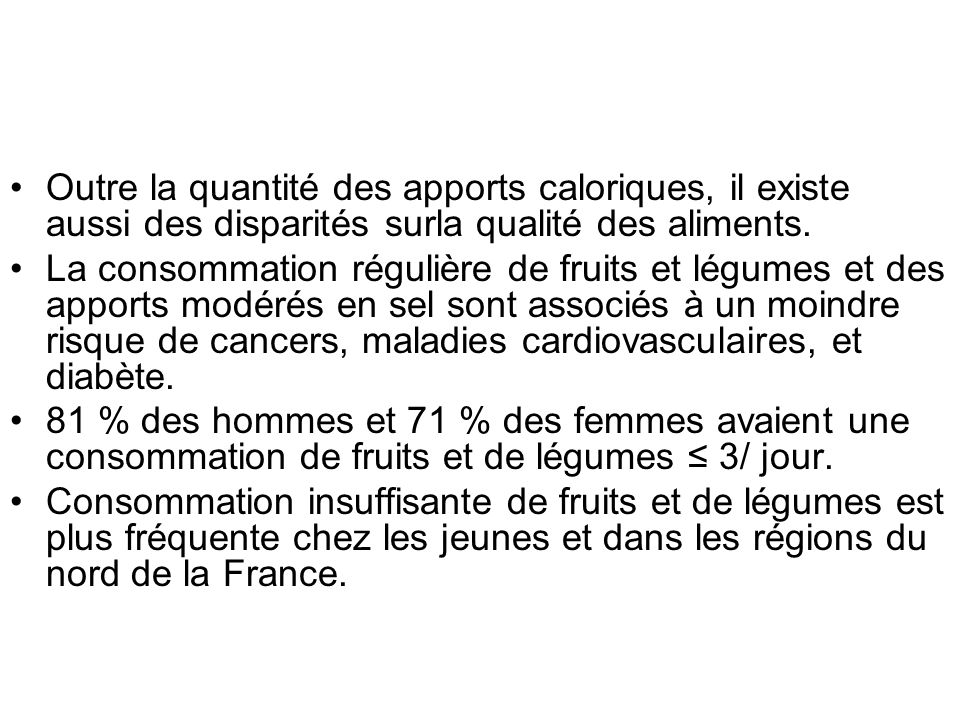 Outre la quantité des apports caloriques, il existe aussi des disparités surla qualité des aliments. La consommation régulière de fruits et légumes et