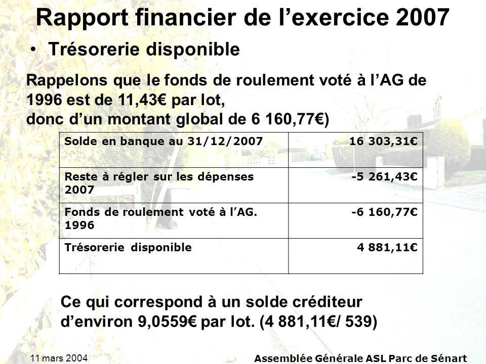 11 mars 2004Assemblée Générale ASL Parc de Sénart Rapport financier de lexercice 2007 Trésorerie disponible Rappelons que le fonds de roulement voté à