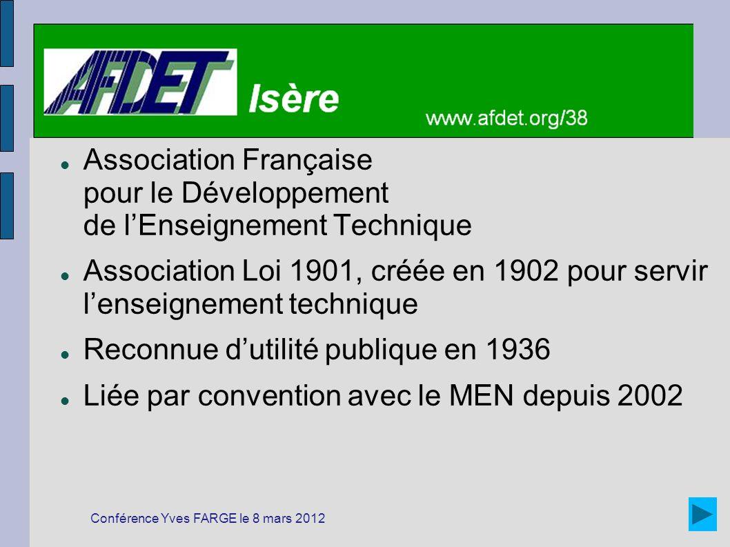 Association Française pour le Développement de lEnseignement Technique Association Loi 1901, créée en 1902 pour servir lenseignement technique Reconnue dutilité publique en 1936 Liée par convention avec le MEN depuis 2002 Conférence Yves FARGE le 8 mars 2012