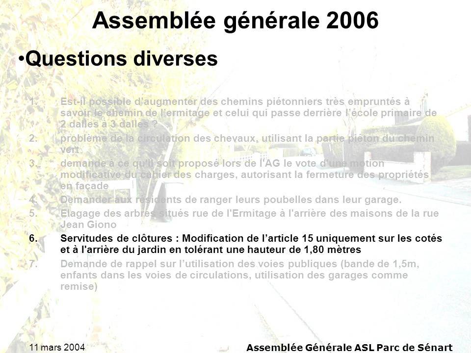 11 mars 2004Assemblée Générale ASL Parc de Sénart Assemblée générale 2006 1.Est-il possible daugmenter des chemins piétonniers très empruntés à savoir le chemin de lermitage et celui qui passe derrière lécole primaire de 2 dalles à 3 dalles .