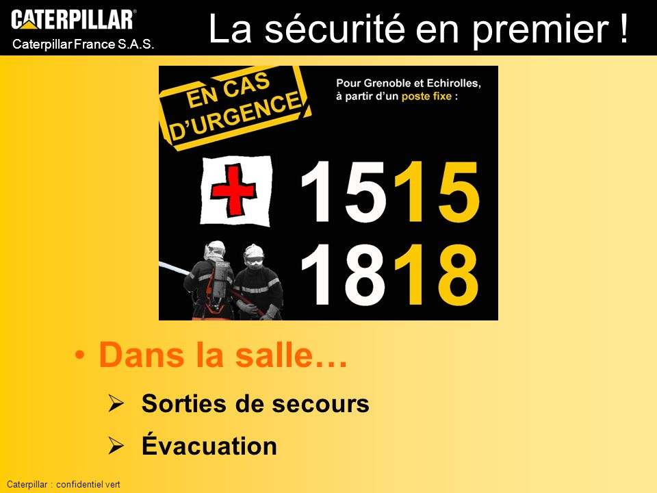 Caterpillar France S.A.S. Dans la salle… Sorties de secours Évacuation La sécurité en premier ! Caterpillar : confidentiel vert