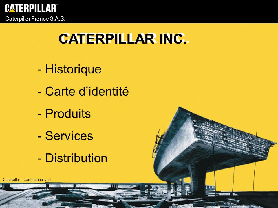 Caterpillar France S.A.S. - Historique - Carte didentité - Produits - Services - Distribution CATERPILLAR INC. Caterpillar : confidentiel vert