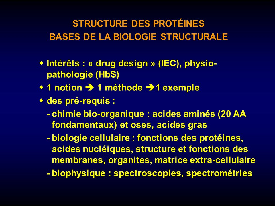 STRUCTURE DES PROTÉINES BASES DE LA BIOLOGIE STRUCTURALE Intérêts : « drug design » (IEC), physio- pathologie (HbS) 1 notion 1 méthode 1 exemple des p