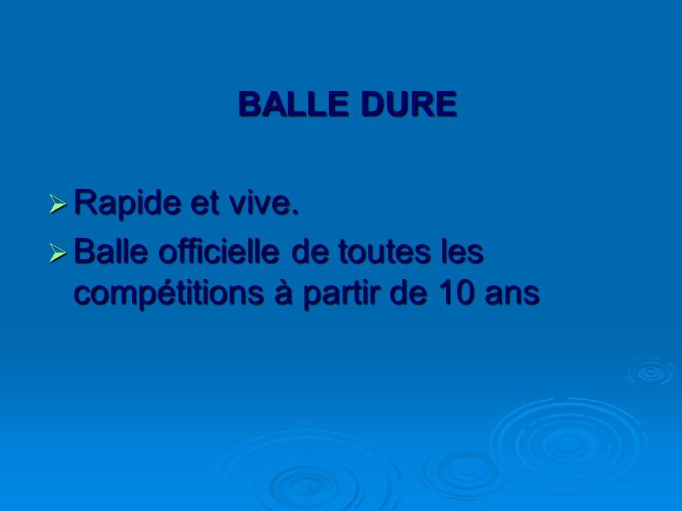 BALLE DURE Rapide et vive. Rapide et vive. Balle officielle de toutes les compétitions à partir de 10 ans Balle officielle de toutes les compétitions