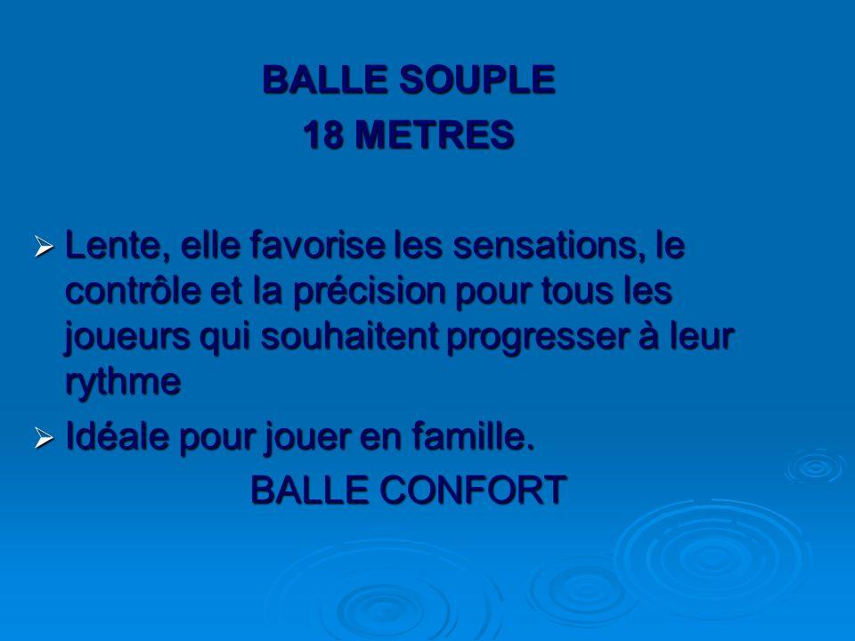 BALLE SOUPLE 18 METRES Lente, elle favorise les sensations, le contrôle et la précision pour tous les joueurs qui souhaitent progresser à leur rythme