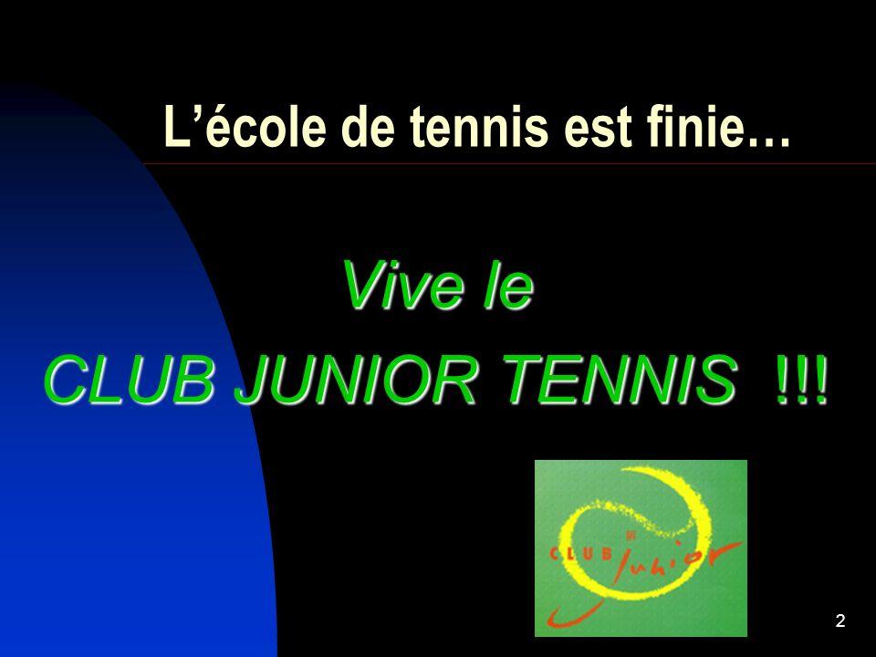 2 Lécole de tennis est finie… Vive le CLUB JUNIOR TENNIS !!!