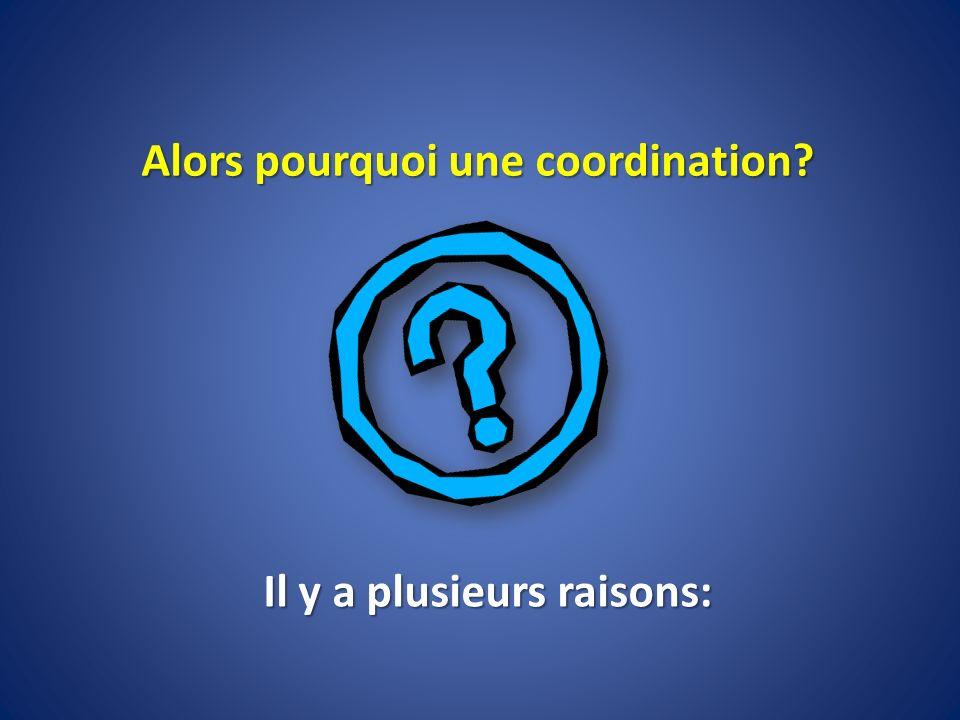 Alors pourquoi une coordination? Il y a plusieurs raisons: