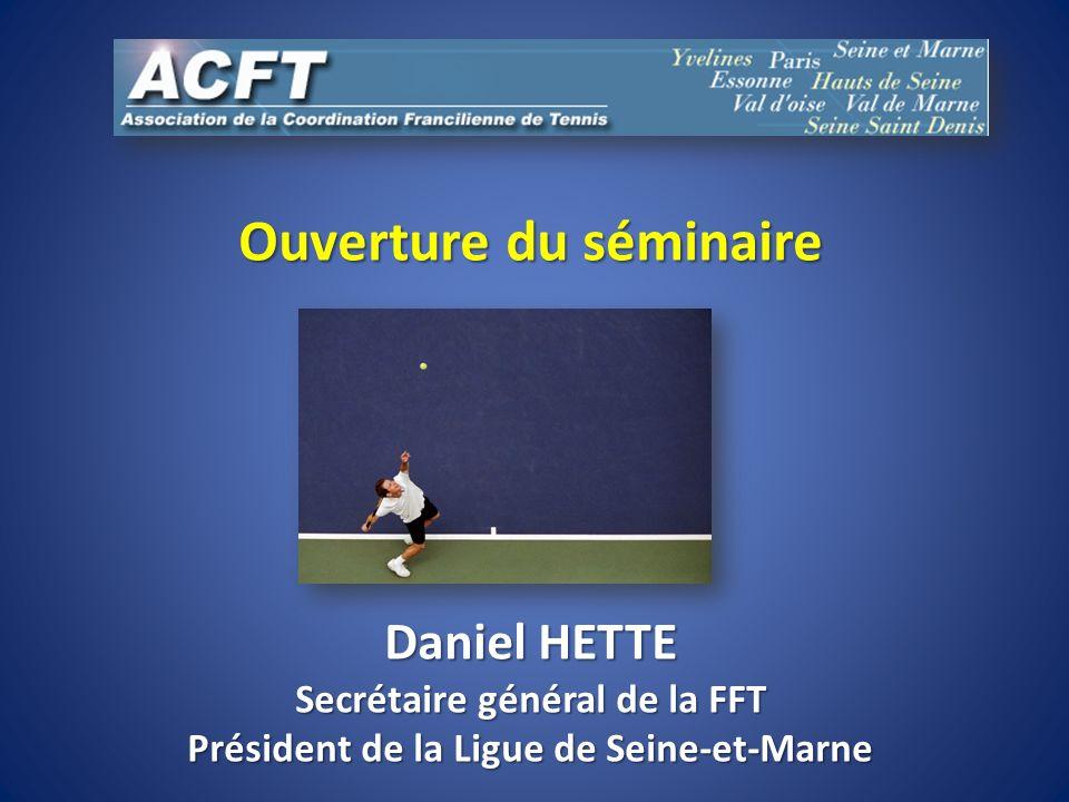 Ouverture du séminaire Daniel HETTE Secrétaire général de la FFT Président de la Ligue de Seine-et-Marne