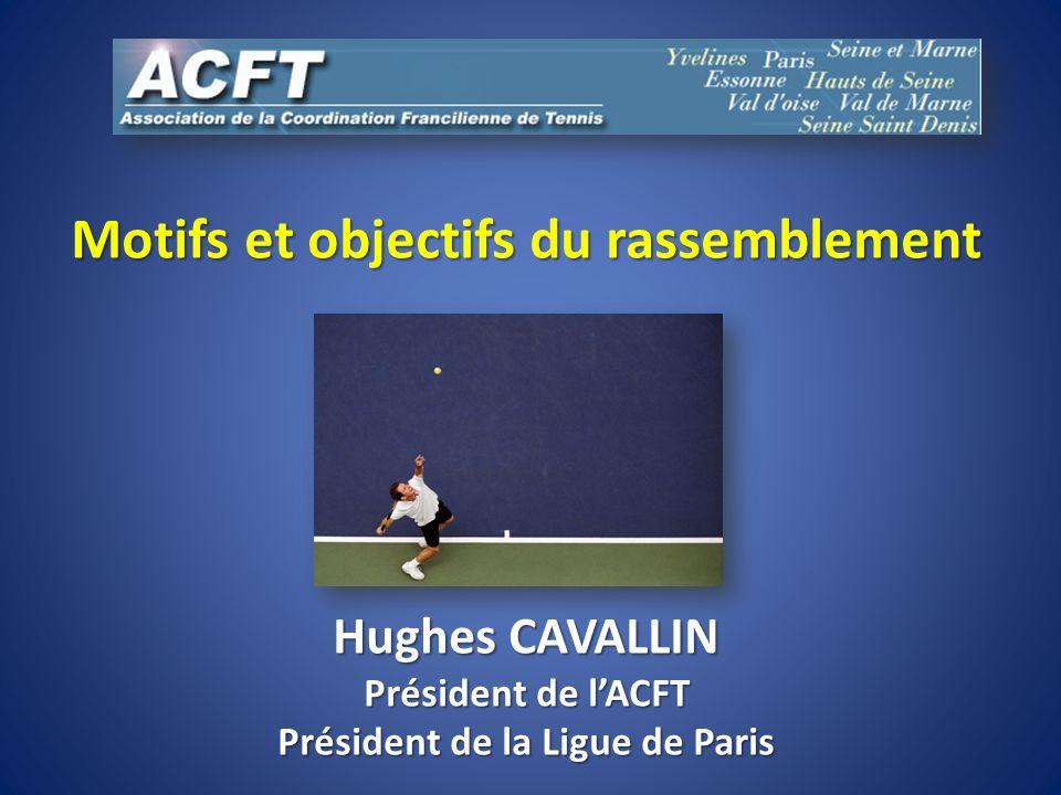 Motifs et objectifs du rassemblement Hughes CAVALLIN Président de lACFT Président de la Ligue de Paris