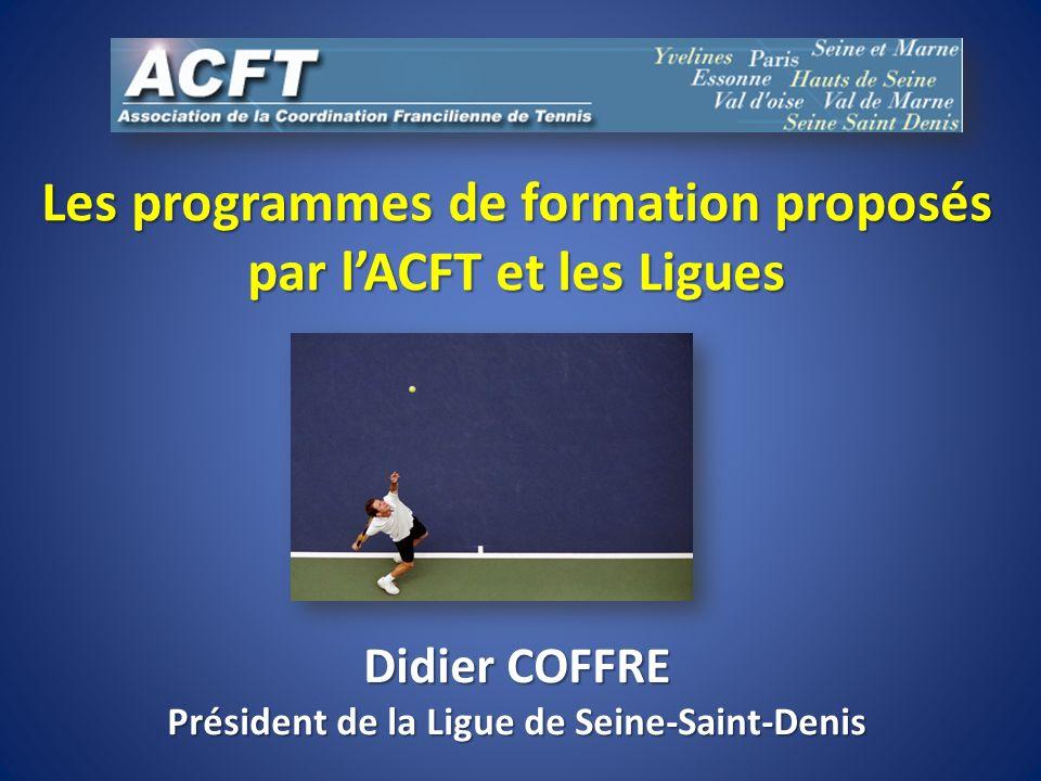 Les programmes de formation proposés par lACFT et les Ligues Didier COFFRE Président de la Ligue de Seine-Saint-Denis
