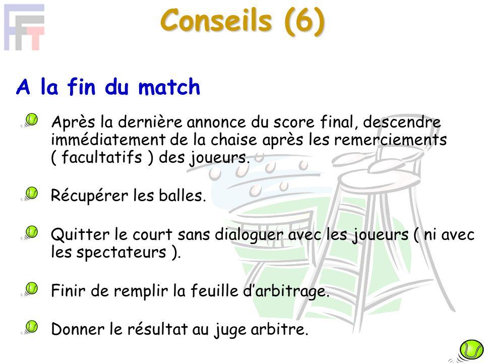 Conseils (6) A la fin du match Après la dernière annonce du score final, descendre immédiatement de la chaise après les remerciements ( facultatifs ) des joueurs.