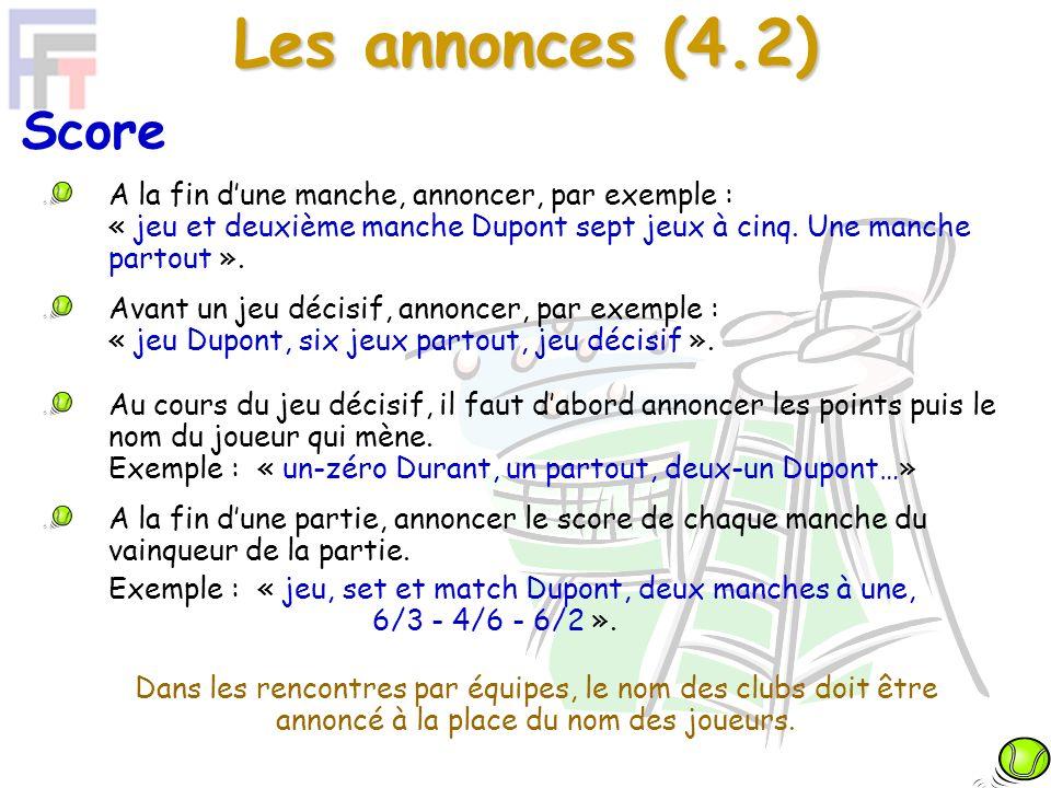 Les annonces (4.2) Score A la fin dune manche, annoncer, par exemple : « jeu et deuxième manche Dupont sept jeux à cinq.